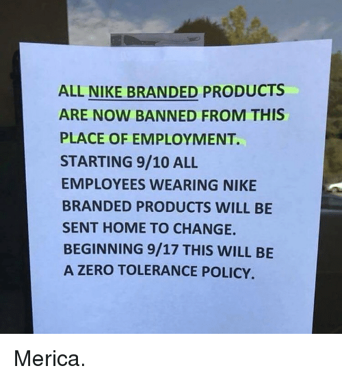 Memes, Nike, and Zero: ALL NIKE BRANDED PRODUCTS  ARE NOW BANNED FROM THIS  PLACE OF EMPLOYMENT.  STARTING 9/10 ALL  EMPLOYEES WEARING NIKE  BRANDED PRODUCTS WILL BE  SENT HOME TO CHANGE.  BEGINNING 9/17 THIS WILL BE  A ZERO TOLERANCE POLICY. Merica.