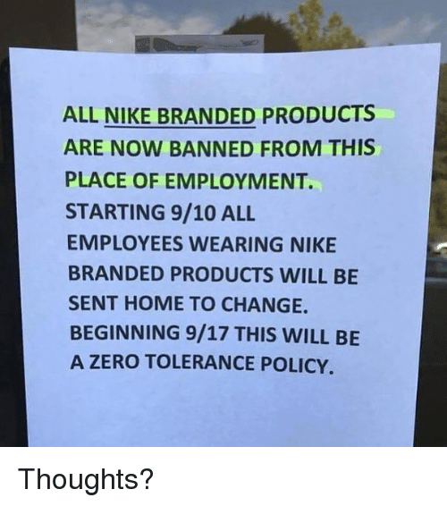 Memes, Nike, and Zero: ALL NIKE BRANDED PRODUCTS  ARE NOW BANNED FROM THIS  PLACE OF EMPLOYMENT.  STARTING 9/10 ALL  EMPLOYEES WEARING NIKE  BRANDED PRODUCTS WILL BE  SENT HOME TO CHANGE.  BEGINNING 9/17 THIS WILL BE  A ZERO TOLERANCE POLICY. Thoughts?