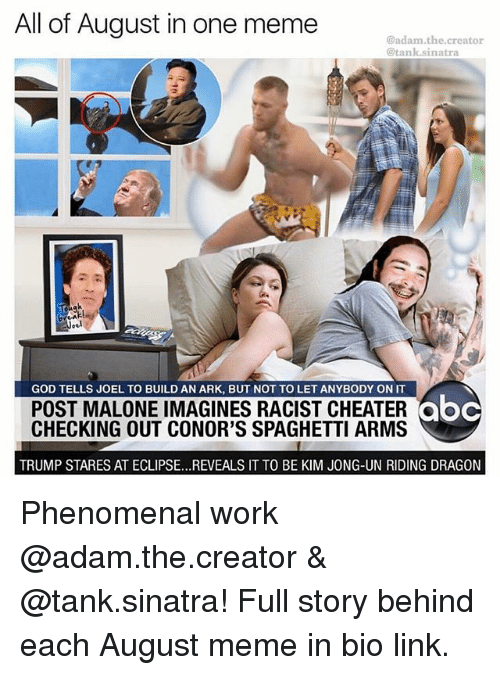Abc, God, and Kim Jong-Un: All of August in one meme  @adam.the.creator  @tank.sinatra  10  GOD TELLS JOEL TO BUILD AN ARK, BUT NOT TO LET ANYBODY ON IT  POST MALONE IMAGINES RACIST CHEATERoc  CHECKING OUT CONOR'S SPAGHETTI ARMS  abc  TRUMP STARES AT ECLIPSE...REVEALS IT TO BE KIM JONG-UN RIDING DRAGON Phenomenal work @adam.the.creator & @tank.sinatra! Full story behind each August meme in bio link.