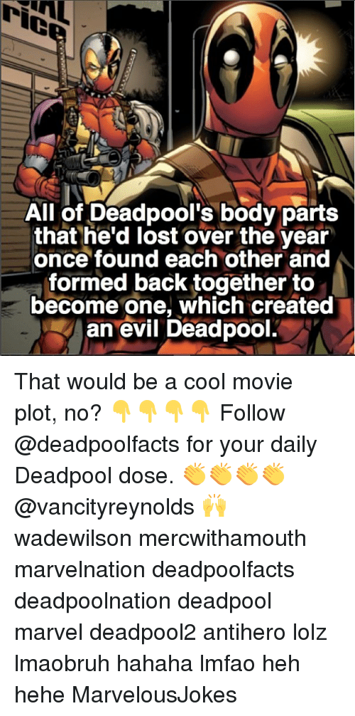Memes, Deadpool, and Lost: All of Deadpool's body parts  that he'd lost over the year  once found each other and  formed back together to  become one, which created  an evil Deadpool. That would be a cool movie plot, no? 👇👇👇👇 Follow @deadpoolfacts for your daily Deadpool dose. 👏👏👏👏 @vancityreynolds 🙌 wadewilson mercwithamouth marvelnation deadpoolfacts deadpoolnation deadpool marvel deadpool2 antihero lolz lmaobruh hahaha lmfao heh hehe MarvelousJokes