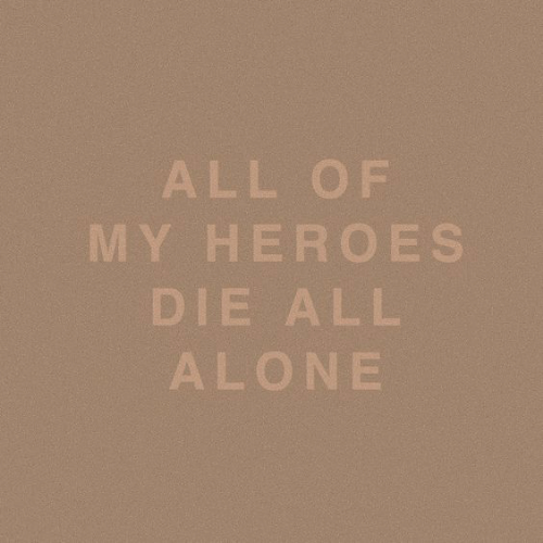 Being Alone, Heroes, and All: ALL OF  MY HEROES  DIE ALL  ALONE
