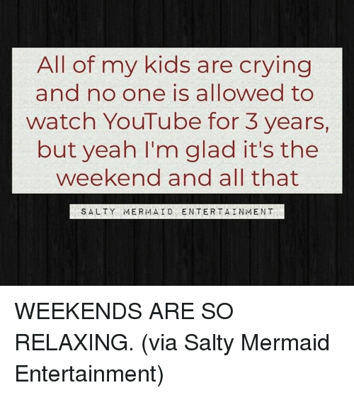 its the weekend: All of my kids are crying  and no one is allowed to  watch YouTube for 3 years,  but yeah I'm glad it's the  weekend and all that  SALTY MERMAID ENTERTAINMENT WEEKENDS ARE SO RELAXING.   (via Salty Mermaid Entertainment)
