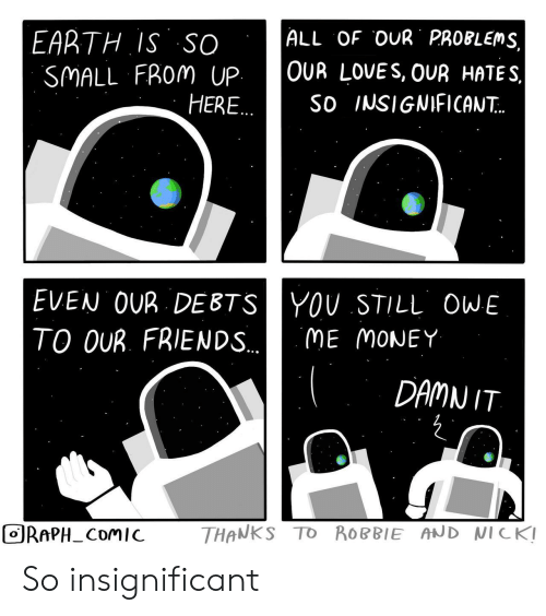 Friends, Money, and Earth: ALL OF OUR PROBLEMS  EARTH IS SO  SMALL FROM UP  HERE..  OUR LOVES, OUR HATES  So INSIGNIFICAN..  EVEN OUR DEBTSYOU STILL OWE  TO OUR. FRIENDS..  ME MONEY  DAMN IT  THANKS TO ROBBIE AND NICK!  ORAPH_COMIC So insignificant