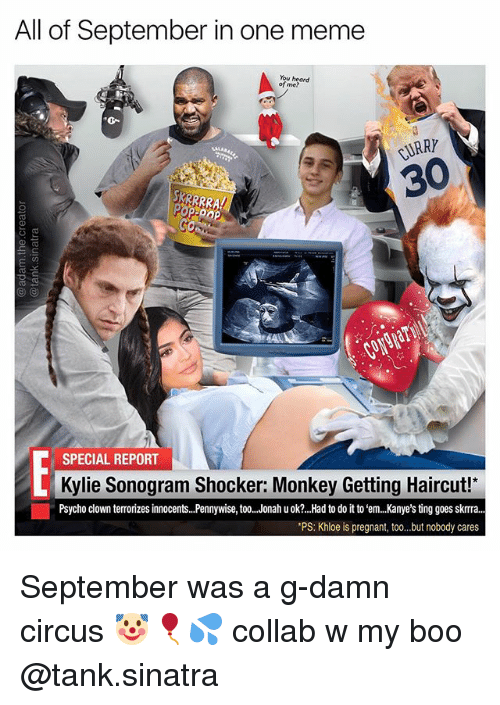 Boo, Haircut, and Meme: All of September in one meme  You heard  of me?  0-  CURRY  30  KRRRRA  SPECIAL REPORT  Kylie Sonogram Shocker: Monkey Getting Haircut!  Psycho clown terrorizes innocents...Pennywise, too..Jonah u ok?..Had to do it to 'em.. Kanye's ting goes skrra...  *PS: Khloe is pregnant, to...but nobody cares September was a g-damn circus 🤡🎈💦 collab w my boo @tank.sinatra