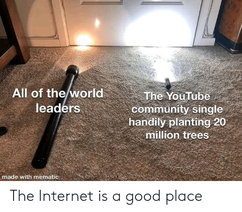 Community, Internet, and youtube.com: All of the world  leaders  The YouTube  community single  handily planting 20  million trees  made with mematic The Internet is a good place