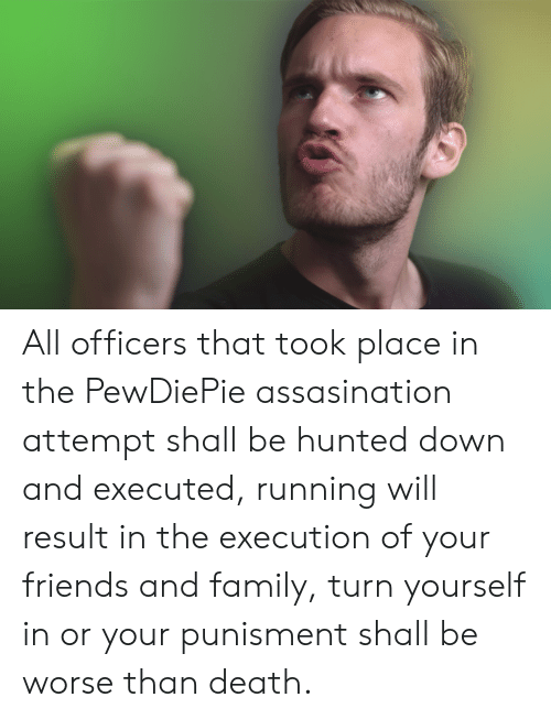 Family, Friends, and Death: All officers that took place in the PewDiePie assasination attempt shall be hunted down and executed, running will result in the execution of your friends and family, turn yourself in or your punisment shall be worse than death.