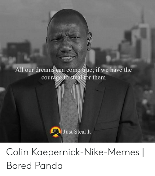 Kaepernick Nike: All our dreams can comeque, if we have the  r them  cour  b.  Just Steal It Colin Kaepernick-Nike-Memes   Bored Panda