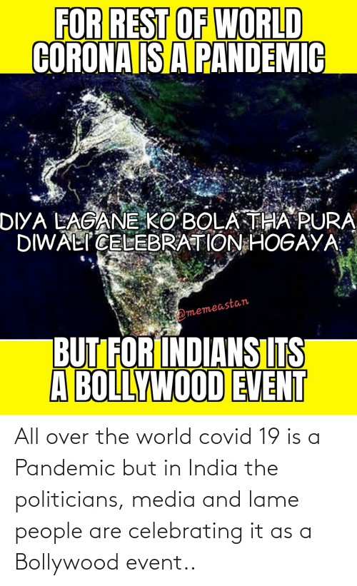 Politicians: All over the world covid 19 is a Pandemic but in India the politicians, media and lame people are celebrating it as a Bollywood event..