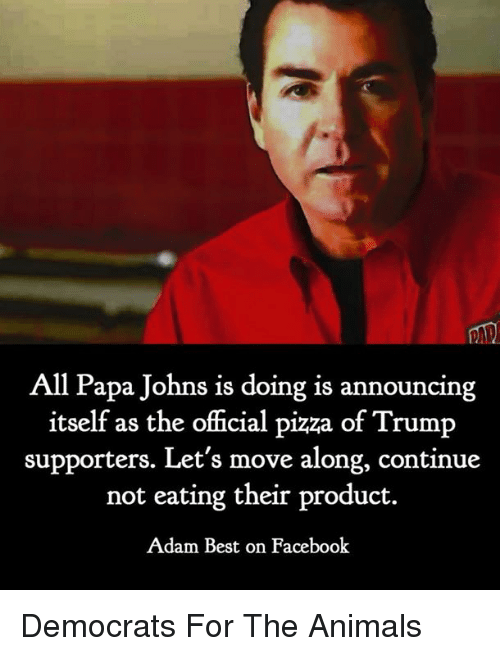 Animals, Facebook, and Pizza: All Papa Johns is doing is announcing  itself as the official pizza of Trump  supporters. Let's move along, continue  not eating their product.  Adam Best on Facebook Democrats For The Animals