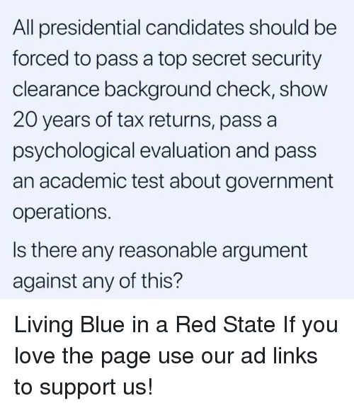 Love, Blue, and Test: All presidential candidates should be  forced to pass a top secret security  clearance background check, show  20 years of tax returns, pass a  psychological evaluation and pass  an academic test about government  operations.  Is there any reasonable argument  against any of this? Living Blue in a Red State  If you love the page use our ad links to support us!