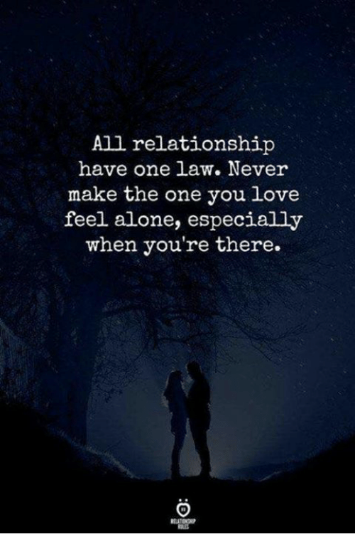 Being Alone, Love, and Never: All relationship  have one law. Never  make the one you love  feel alone, especially  when you're there.