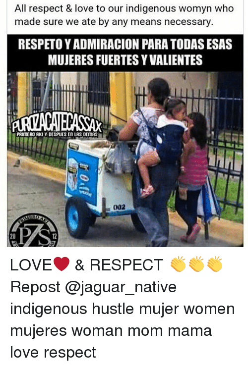 Memes, Jaguar, and 🤖: All respect & love to our indigenous Womyn Who  made sure we ate by any means necessary  RESPETOYADMIRACION PARA TODAS ESAS  MUJERESFUERTESYVALIENTES  PRIMEROURKIY DESPIJES En LRS DEIMAS  002 LOVE❤ & RESPECT 👏👏👏 Repost @jaguar_native indigenous hustle mujer women mujeres woman mom mama love respect