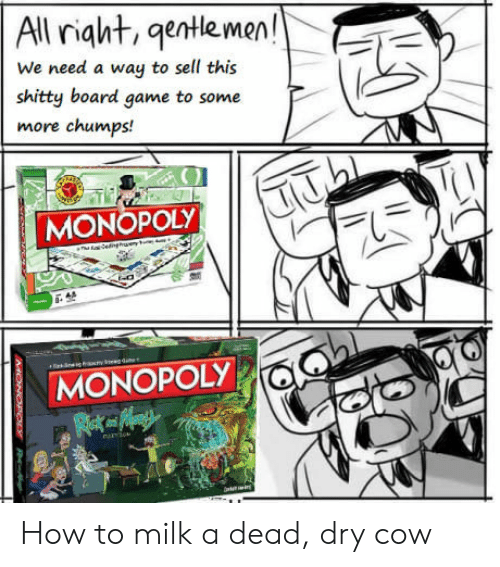 Board Game: All riat,gentlemen!  We need a way to sell this  shitty board game to some  more chumps!  MONOPOLY  MONOPOLY How to milk a dead, dry cow