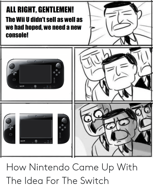 Nintendo, How, and Wii U: ALL RIGHT, GENTLEMEN!  The Wii U didn't sell as well asL  we had hoped, we need a new  console!  Wiiu  TV  wii ש How Nintendo Came Up With The Idea For The Switch