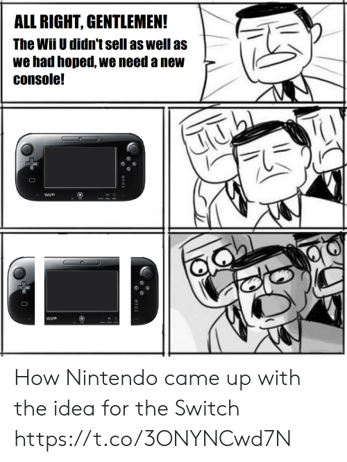 the switch: ALL RIGHT, GENTLEMEN!  The WiiU didn't sell as well as  we had hoped, we need a new  console!  Wiiu How Nintendo came up with the idea for the Switch https://t.co/3ONYNCwd7N