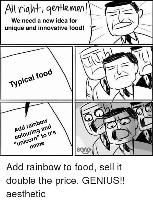 "Food, Memes, and Aesthetic: | All right, gentlemen!  We need a new idea for  unique and innovative food! T  TJ  Typical food  Add rainbow  colouring and  ""unicorn"" to it's  name  SGAG Add rainbow to food, sell it double the price. GENIUS!! aesthetic"
