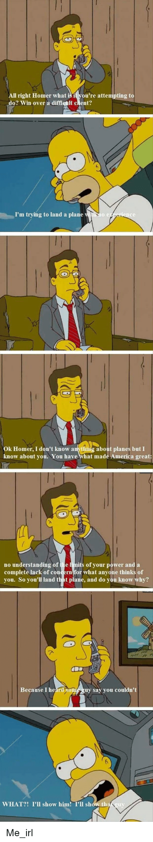 America, Power, and Homer: All right Homer what isit you're attempting to  do? Win over a diffichit clent?  I'm trying to land a plane witNI  се  Ok Homer, I don't know anvthig about planes but I  know about you. You have what made America great:  no understanding of the limits of your power and a  complete lack of concern for what anyone thinks of  you. So you'll land that plane, and do you know why?  Because I heard soniguy sy you couldn't  WHAT?! I'Il show him! I'll show th Me_irl