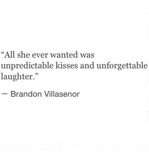 "Laughter, Wanted, and Unforgettable: ""All she ever wanted was  unpredictable kisses and unforgettable  laughter.""  - Brandon Villasenor"