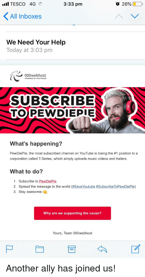 Music, Videos, and youtube.com: all TESCO 4G  3:33 pm  O 26%  All Inboxes  We Need Your Help  Today at 3:03 pm  000webhost  POWERED BY HOSTINCER  SUBSCRIBE  TOPEWDIEPIE  What's happening?  PewDiePie, the most subscribed channel on YouTube is losing the #1 position to a  corporation called T-Series, which simply uploads music videos and trailers.  What to do?  1. Subscribe to PewDiePie  2.  Spread the message to the world (#SaveYoutube #SubscribeToPewDiePie)  3. Stay awesome  Why are we supporting the cause?  Yours, Team 000webhost