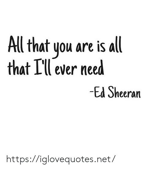 Ed Sheeran, All That, and Net: All that you are is all  that I'll ever need  -Ed Sheeran https://iglovequotes.net/