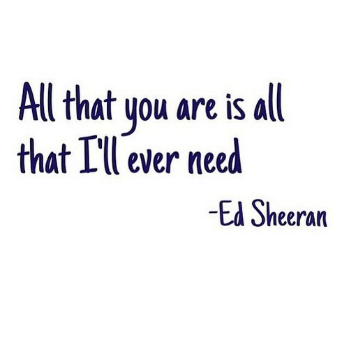 Ed Sheeran, All That, and All: All that you are is all  that I'll ever need  -Ed Sheeran