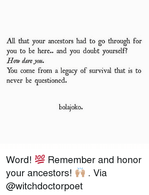 Memes, Legacy, and Word: All that your ancestors had to go through for  you to be here.. and you doubt yourself?  How dare you.  You come from a legacy of survival that is to  never be questioned.  bolajoko. Word! 💯 Remember and honor your ancestors! 🙌🏽 . Via @witchdoctorpoet