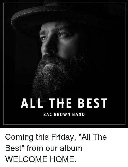 """Friday, Memes, and Best: ALL THE BEST  ZAC BROWN BAND Coming this Friday, """"All The Best"""" from our album WELCOME HOME."""