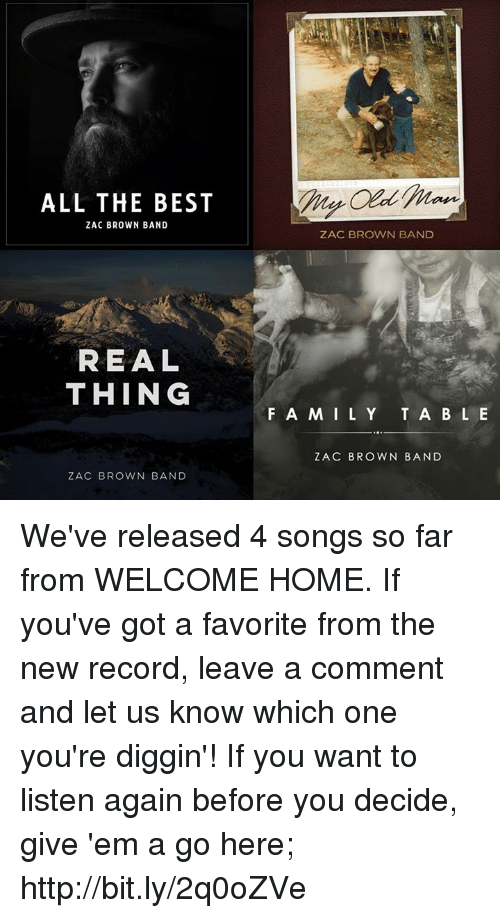 Memes, Best, and Home: ALL THE BEST  ZAC BROWN BAND  REAL  THING  ZAC BROWN BAND  ZAC BROWN BAND  F A M I L Y  T A B L E  ZAC BROWN BAND We've released 4 songs so far from WELCOME HOME. If you've got a favorite from the new record, leave a comment and let us know which one you're diggin'!  If you want to listen again before you decide, give 'em a go here; http://bit.ly/2q0oZVe