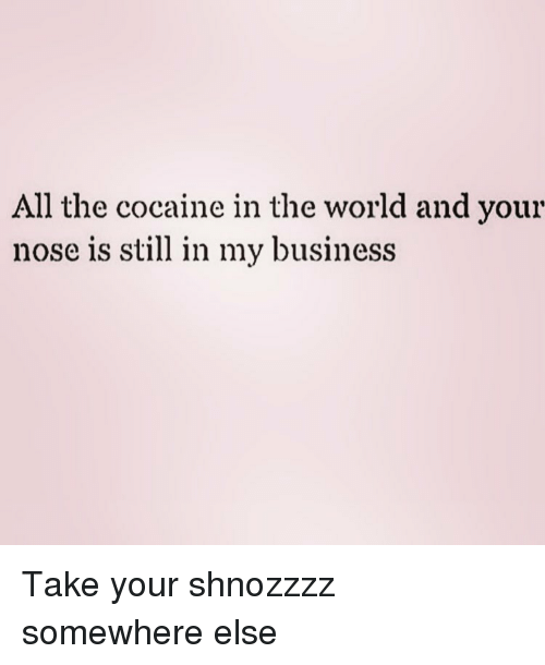 Business, Cocaine, and World: All the cocaine in the world and your  nose is still in my business Take your shnozzzz somewhere else