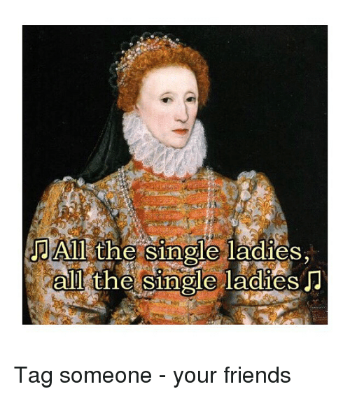 Friends, Tag Someone, and Classical Art: All the  MAİR the  e single ladies  ole ladies,  alll tne single laaies Tag someone - your friends