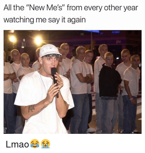 """Funny, Lmao, and Say It: All the """"New Me's"""" from every other year  watching me say it again  @its Bizkitt Lmao😂😭"""