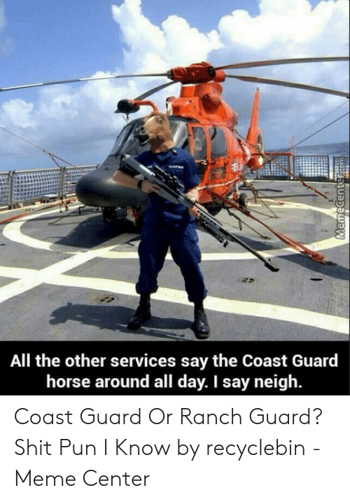 Funny Coast Guard: All the other services say the Coast Guard  horse around all day. I say neigh.  MemeCenterom Coast Guard Or Ranch Guard? Shit Pun I Know by recyclebin - Meme Center