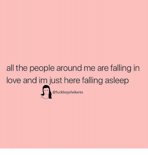 Love, Girl Memes, and All The: all the people around me are falling in  love and im just here falling asleep  afuckboysfailures