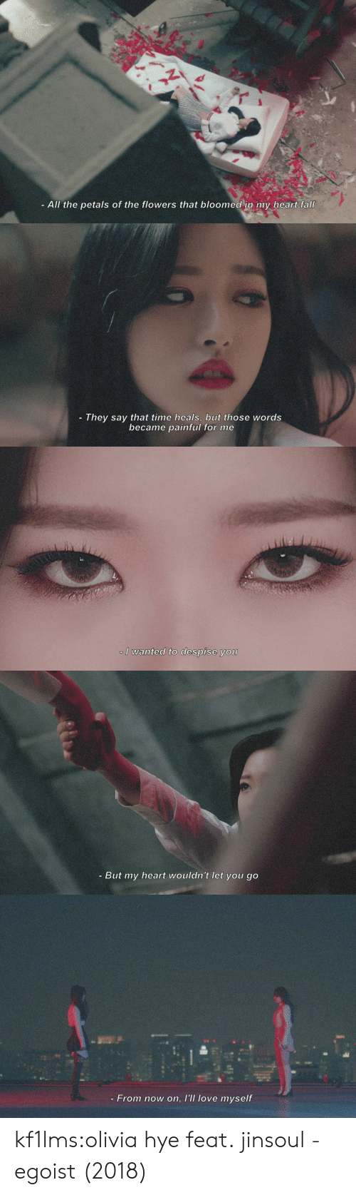 Fall, Love, and Tumblr: All the petals of the flowers that bloomed in my heart fall   They say that time heals, buut those words  became painful for me   I wanted to despise you   - But my heart wouldn't let you go   - From now on, l'll love myself kf1lms:olivia hye feat. jinsoul - egoist (2018)