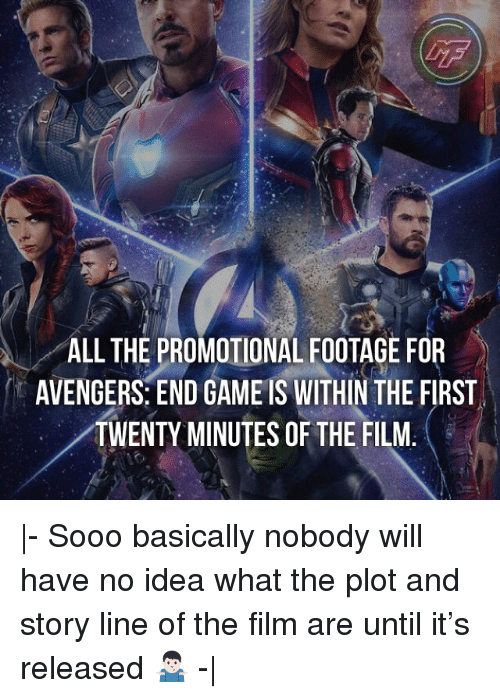 Memes, Avengers, and Game: ALL THE PROMOTIONAL FOOTAGE FOR  AVENGERS: END GAME IS WITHIN THE FIRST  TWENTY MINUTES OF THE FILM. |- Sooo basically nobody will have no idea what the plot and story line of the film are until it's released 🤷🏻♂️ -|