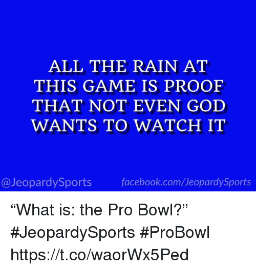 """probowl: ALL THE RAIN AT  THIS GAME IS PROOF  THAT NOT EVEN GOD  WANTS TO WATCH IT  @JeopardySports facebook.com/JeopardySports """"What is: the Pro Bowl?"""" #JeopardySports #ProBowl https://t.co/waorWx5Ped"""