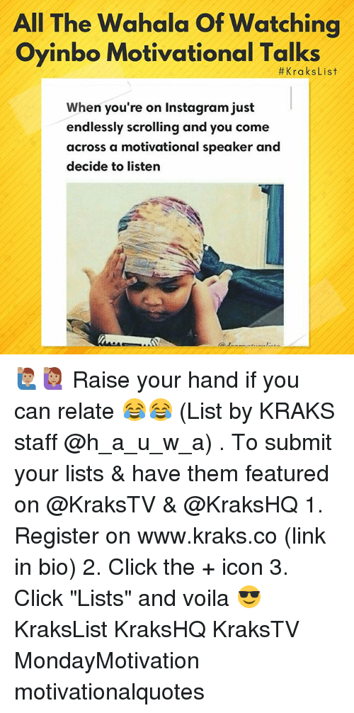 """motivational speaker: All The Wahala Of Watching  Oyinbo Motivational Talks  #KraksList  When you're on Instagram just  endlessly scrolling and you come  across a motivational speaker and  decide to listern 🙋🏽♂️🙋🏽♀️ Raise your hand if you can relate 😂😂 (List by KRAKS staff @h_a_u_w_a) . To submit your lists & have them featured on @KraksTV & @KraksHQ 1. Register on www.kraks.co (link in bio) 2. Click the + icon 3. Click """"Lists"""" and voila 😎 KraksList KraksHQ KraksTV MondayMotivation motivationalquotes"""