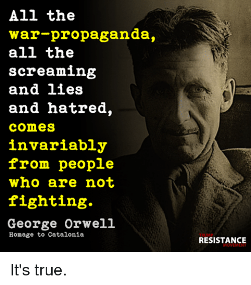 Memes, True, and Propaganda: All the  war-propaganda,  all the  screaming  and lies  and hatred,  comes  invariably  from people  who are not  fighting.  George Orwell  Homage to Catalonia  RESISTANCE It's true.