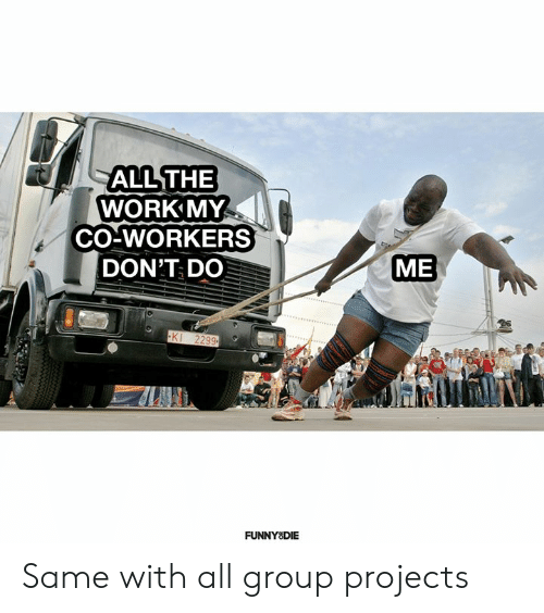 Dank, Funny, and Work: ALL THE  WORK MY  CO-WORKERS  ME  DON'T DO  KI 2299  FUNNY DIE Same with all group projects