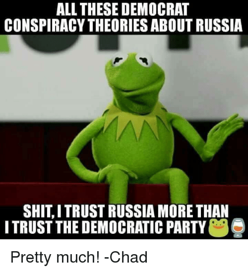 Chads: ALL THESE DEMOCRAT  CONSPIRACY THEORIES ABOUT RUSSIA  SHITITRUST RUSSIA MORE THAN  ITRUST THE DEMOCRATIC PARTY  e Pretty much!  -Chad