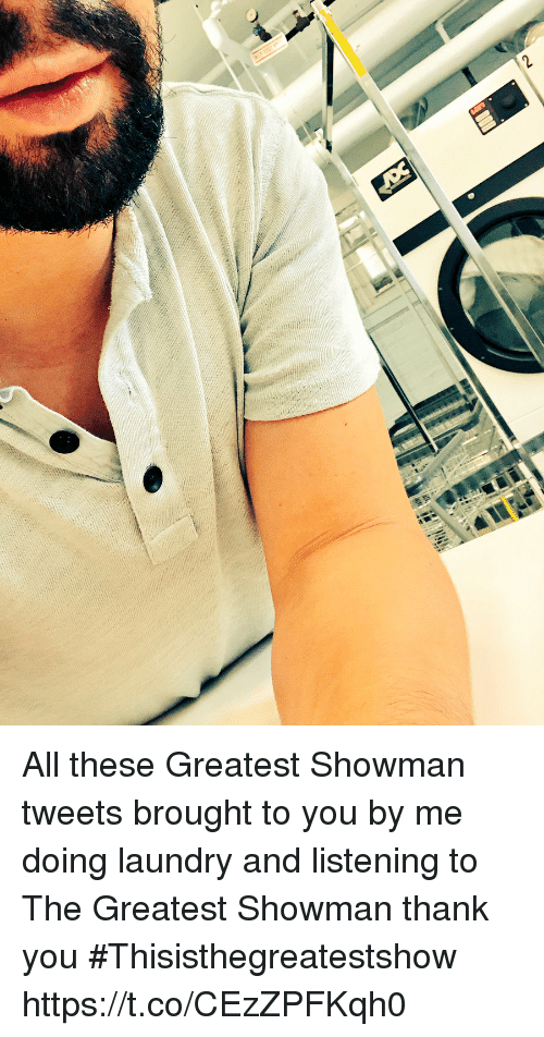 Laundry, Memes, and Thank You: All these Greatest Showman tweets brought to you by me doing laundry and listening to The Greatest Showman thank you #Thisisthegreatestshow https://t.co/CEzZPFKqh0