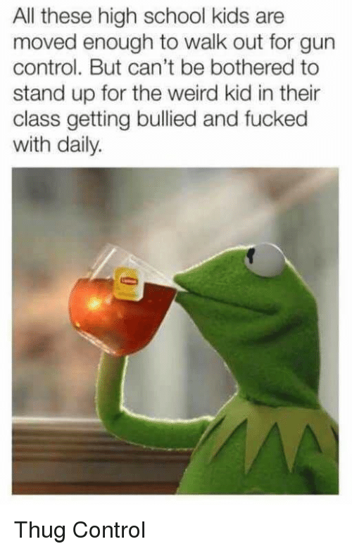School, Thug, and Weird: All these high school kids are  moved enough to walk out for gun  control. But can't be bothered to  stand up for the weird kid in their  class getting bullied and fucked  with daily. Thug Control