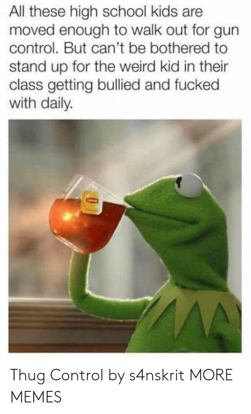 Dank, Memes, and School: All these high school kids are  moved enough to walk out for gun  control. But can't be bothered to  stand up for the weird kid in their  class getting bullied and fucked  with daily. Thug Control by s4nskrit MORE MEMES