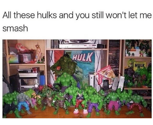 Smashing, All, and You: All these hulks and you still won't let me  smash