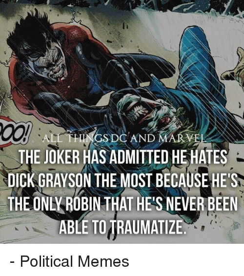 Joker, Memes, and Marvel: ALL THINGS DC AND MARVEL  THE JOKER HAS ADMITTED HEHATES  NDICK GRAYSON THE MOST BECAUSE HE'S  THEONL ROBINTHAT HES NEVERBEEN  ABLE TO TRAUMATIZE - Political Memes