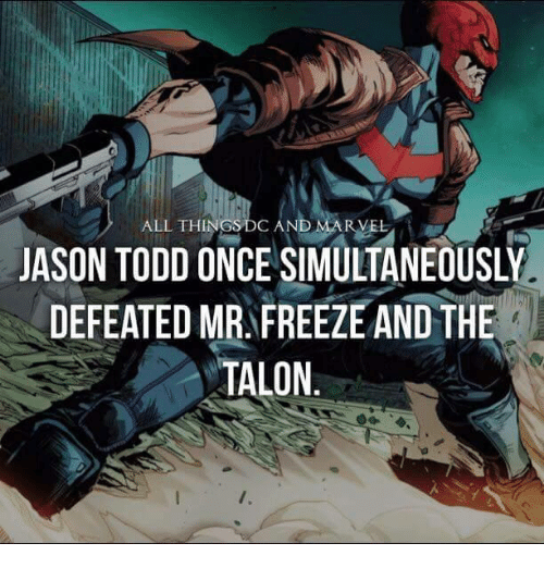 Memes, Marvel, and Marvelous: ALL THINGS  DO AND MARVEL  JASON TODD ONCE SIMULTANEOUSLY  DEFEATED MR FREEZE AND THE  TALON