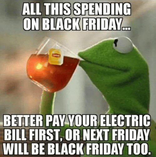 All This: ALL THIS SPENDING  ON BLACK FRIDAY  BETTER PAY YOURELECTRIC  BILL FIRST, OR NEXT FRIDAY  WILL BE BLACK FRIDAY TOO.