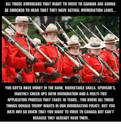 Donald Trump, Memes, and Bank: ALL THOSE AMERICANS THAT WANT TO MOVE TO CANADA ARE GONNA  BE SHOCKED TO HEAR THAT THEY HAVE ACTUALIMMIGRATION LAWS.  YOU GOTTA HAVE MONEY IN THE BANK, MARKETABLE SKILLS, SPONSOR'S,  MONTHLY CHECK UPS WITHIMMIGRATION AND A MULTI-TIER  APPLICATION PROCESS THAT TAKES 10 YEARS.. YOU KNOW ALL THOSE  THINGS DONALD TRUMP WANTS IN OUR IMMIGRATION POLICY, BUT YOU  HATE HIM SO MUCH THAT YOU WANT TO MOUE TO CANADA BUT CANT  BECAUSE THEY ALREADY HAVE THEM.