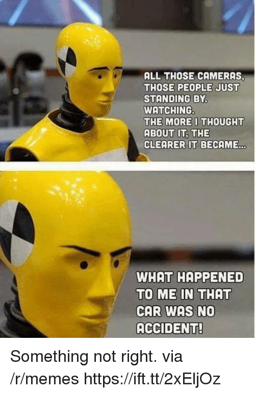 Memes, Thought, and Car: ALL THOSE CAMERAS  THOSE PEOPLE JUST  STANDING BY  WATCHING  THE MORE I THOUGHT  ABOUT IT THE  CLEARER IT BECAME…  WHAT HAPPENED  TO ME IN THAT  CAR WAS NO  ACCIDENT Something not right. via /r/memes https://ift.tt/2xEljOz