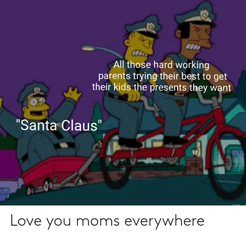 "presents: All those hard working  parents trying their best to get  their kids the presents they want  ""Santa Claus"" Love you moms everywhere"